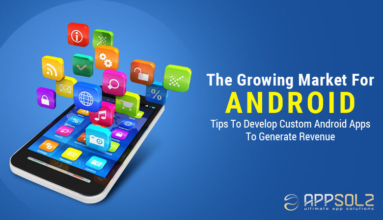 The Growing Market For Android – Tips To Develop Custom Android Apps To Generate Revenue